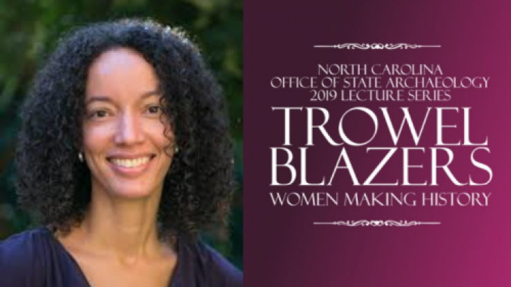 Dr Anna Agbe-Davies; NC Office of State Archaeology 2019 Lecture Series Trowel Blazers: Women Making History
