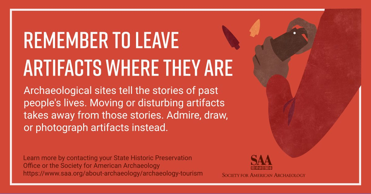 Remember to leave artifacts where they are. Archaeological sites tell the stories of past people's lives. Moving or disturbing artifacts takes away from those stories. Admire, draw, or photograph artifacts instead. Learn more by contacting your State Historic Preservation Office or the Society for American Archaeology.