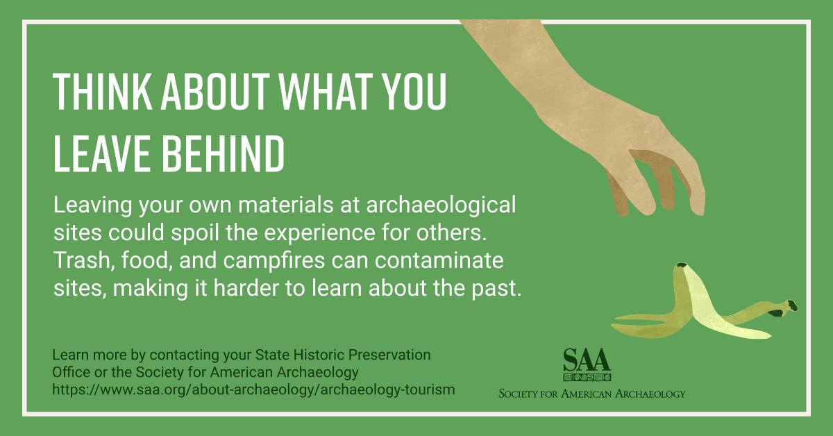 Think about what you leave behind. Leaving your own materials at archaeological sites could spoil the experience for others. Trash, food, and campfires can contaminate sites, making it harder to learn about the past. Learn more by contacting your State Historic Preservation Office or the Society for American Archaeology.
