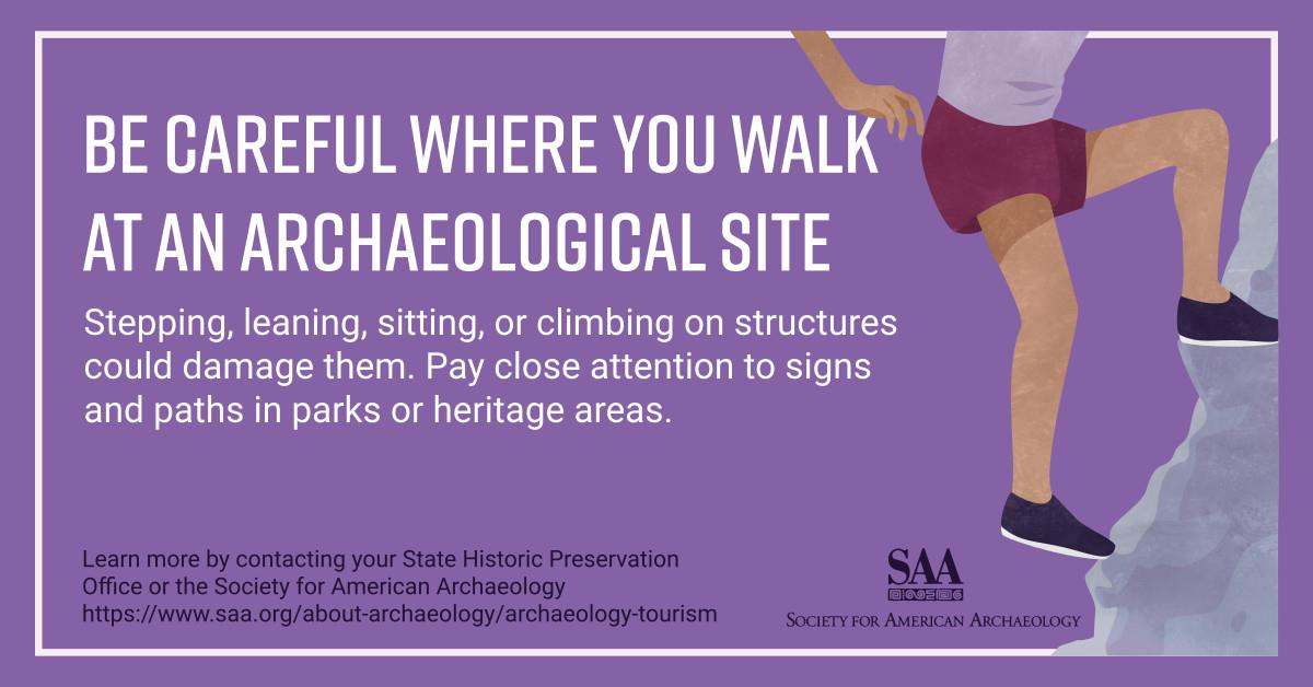 Be careful where you walk at an archaeological site. Stepping, leaning, sitting, or climbing on structures could damage them. Pay close attention to signs and paths in parks or heritage areas. Learn more by contacting your State Historic Preservation Office or the Society for American Archaeology.