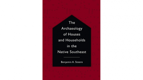 Book cover, The Archaeology of Houses and Households in the Native Southeast by Benjamin Steere