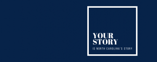 """Blue background with white text that reads """"Your Story is North Carolina's Story."""""""