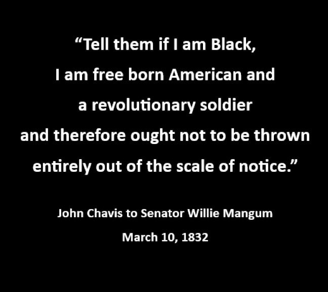 Tell them if I am black, I am free born American and a revolutionary soldier and therefore ought not to be thrown entirely out of the scale of notice. John Chavis 1832