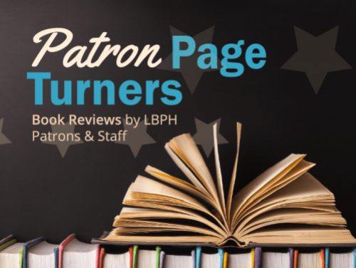 An image of an open book on top of a row of books with the words Patron Page Turners book reviews by LBPH patrons and staff