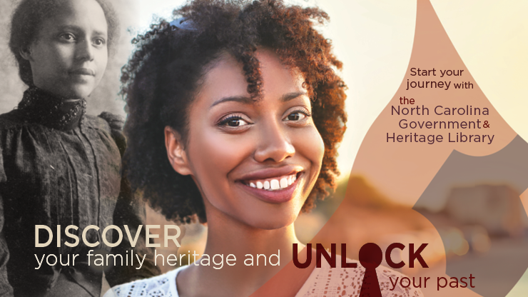 Discover your family heritage and unlock your past. Start your journey with the North Carolina Government & Heritage Library