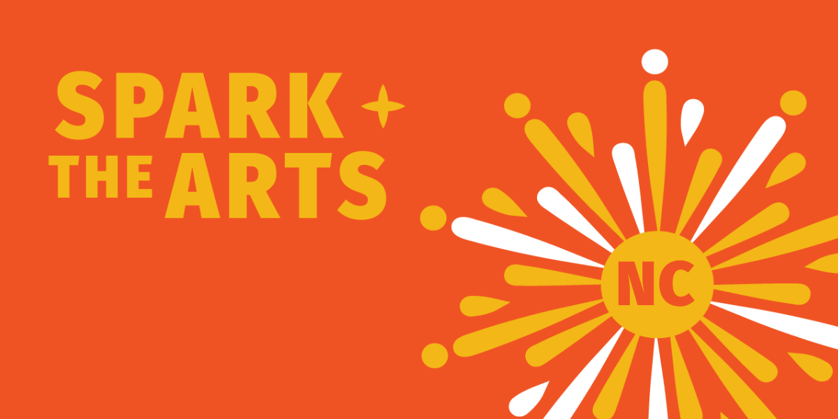 Orange and yellow graphic with the text Spark the Arts in the upper left hand corner. In the lower right hand corner a graphic sunburst with NC in the center.