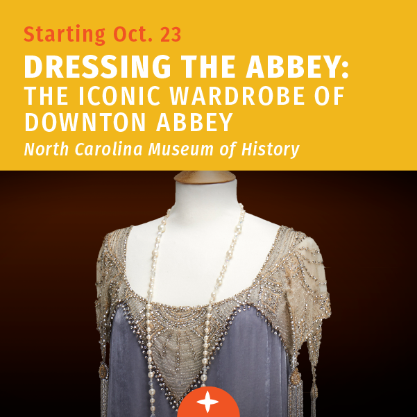 Starting October 23 - Dressing the Abbey - N.C. History Museum