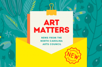 Graphic that says Art Matters: News from the North Carolina Arts Council