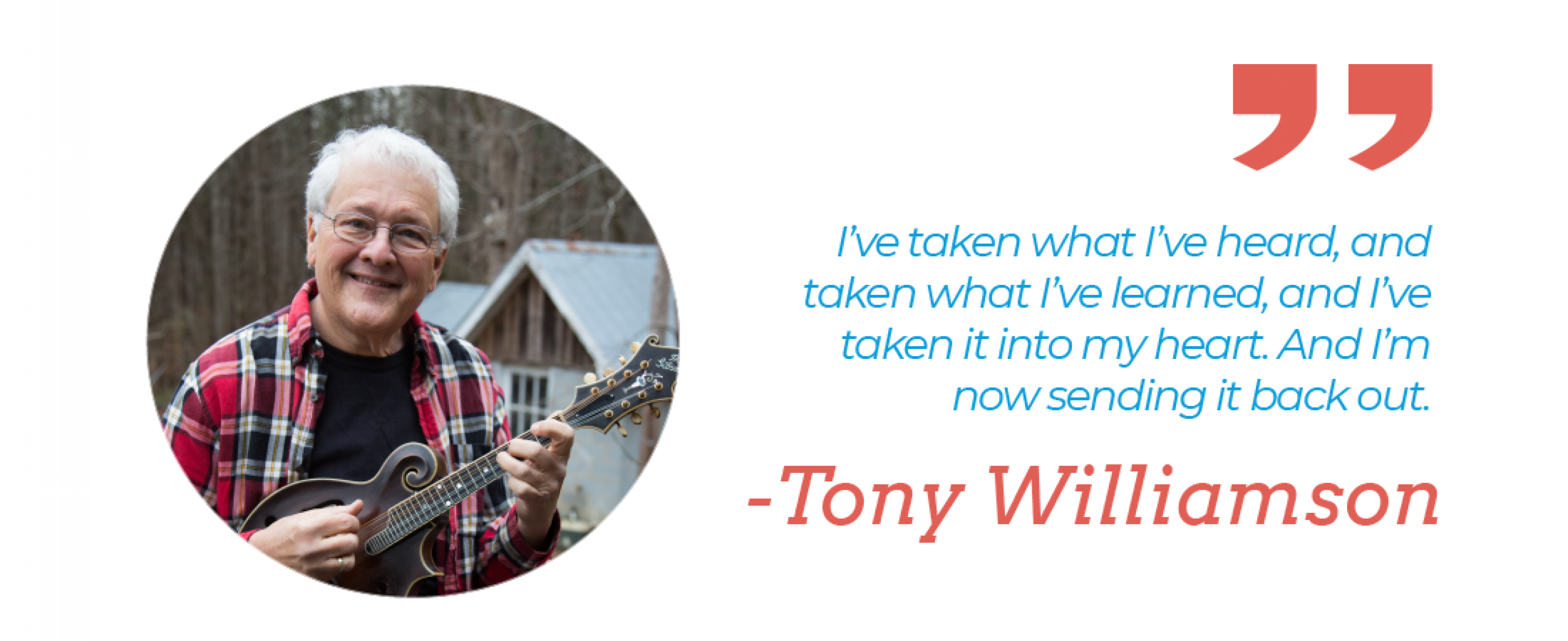 """I've taken what I've heard, and taken what I've learned, and I've taken it into my heart. And I'm now sending it back out."" – Tony Williamson"""