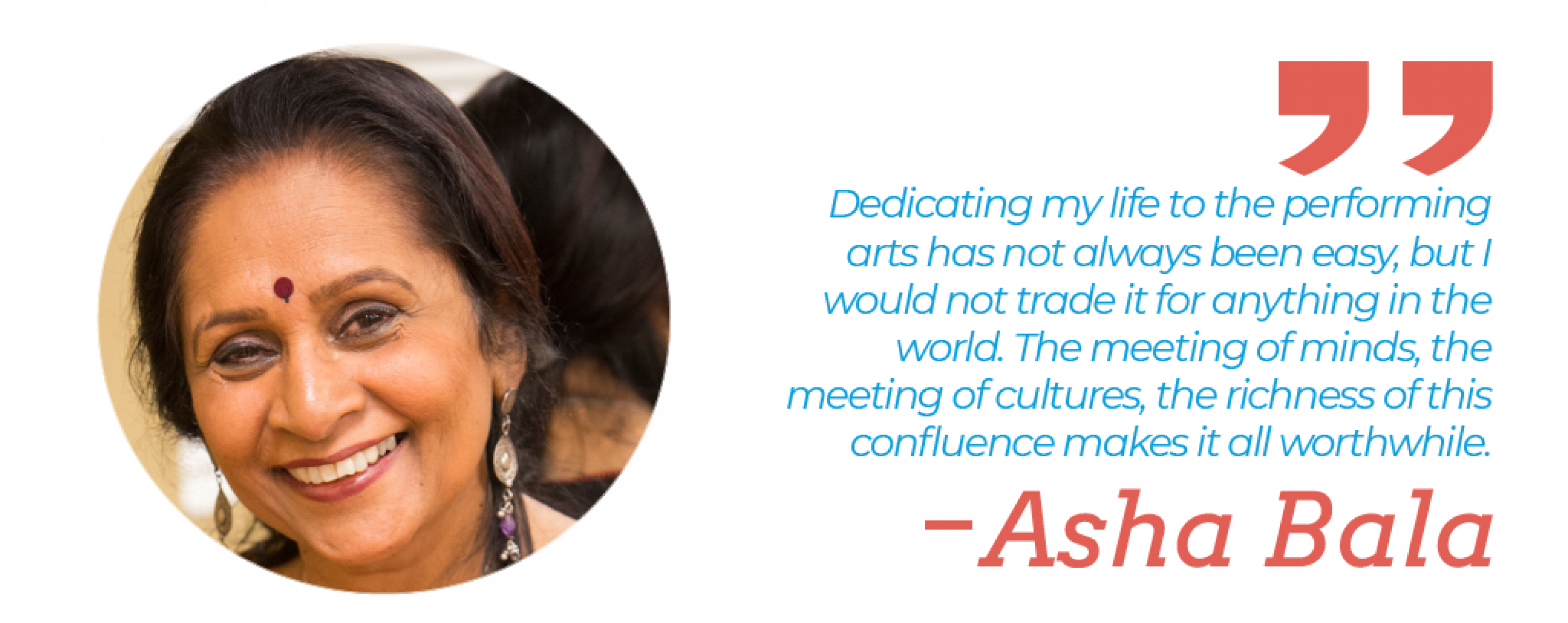 """Dedicating my life to the performing arts has not always been easy, but I would not trade it for anything in the world. The meeting of minds, the meeting of cultures, the richness of this confluence makes it all worthwhile."" — Asha Bala"""