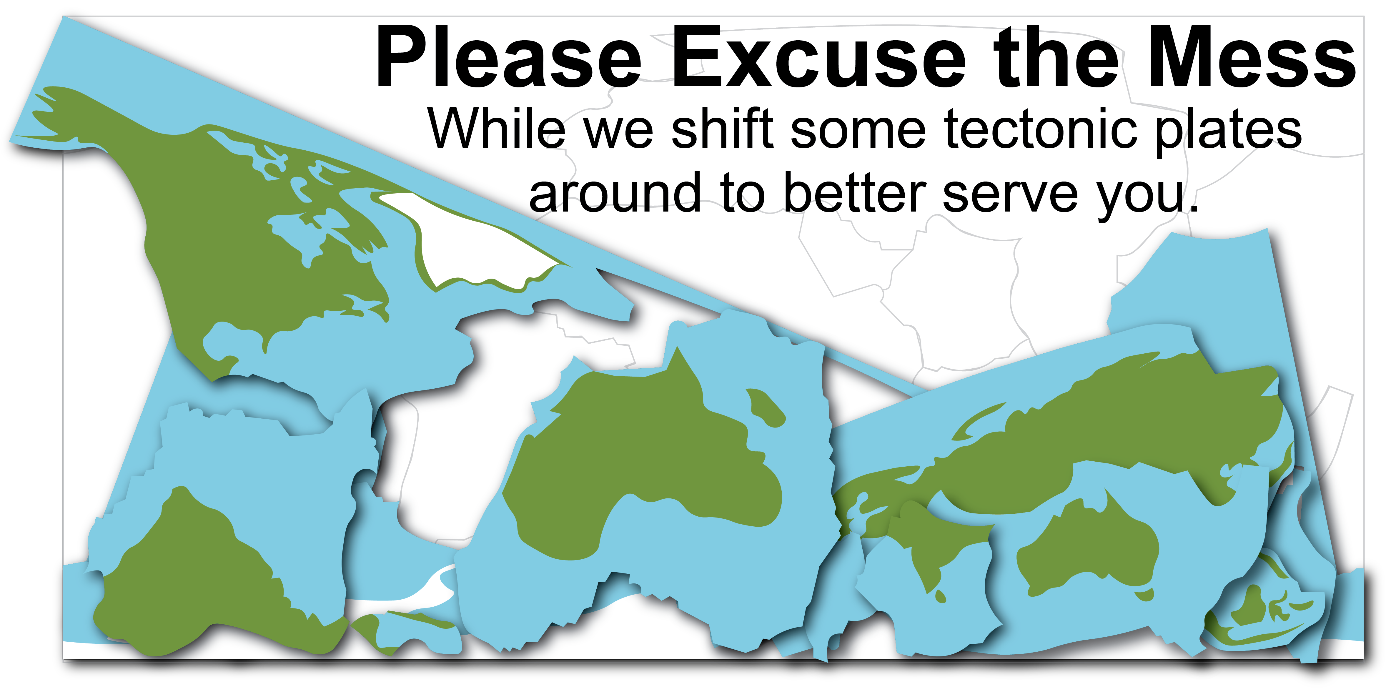 Please excuse the mess while we shift around some tectonic plates to better serve you.
