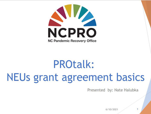 NC Pandemic Recovery Office Rainbow Bridge Logo with text underneath reading PROtalk: NEUs Grant Agreement Basics, Presented by: Nate Halubka