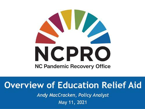 NC Pandemic Recovery Office Rainbow Bridge Logo with text underneath reading Overview of Education Relief Aid, Andy MacCracken, Policy Analyst, May 11, 2021