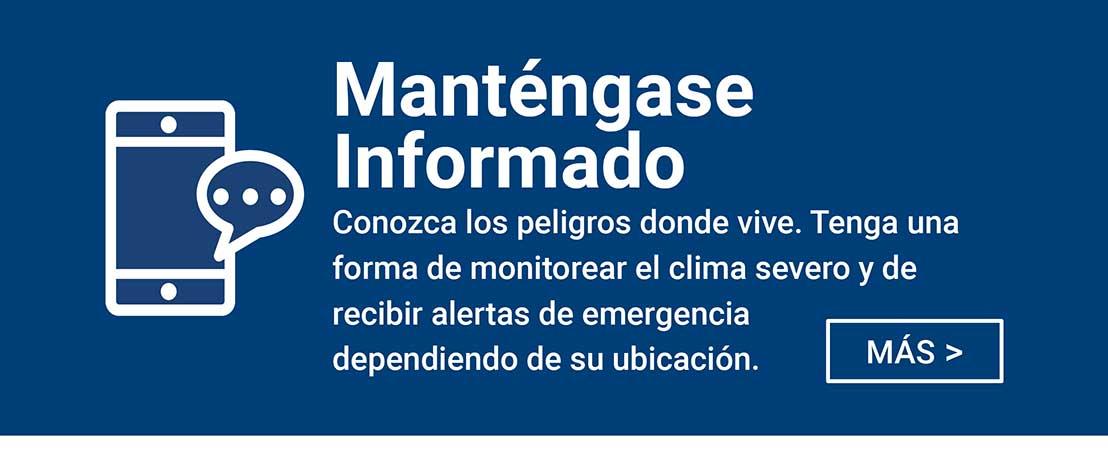 Mantengase Informado - Conozca los peligros donde vive. Tenga una forma de monitorear el clima severo y de recibir alertas de emergencia dependiendo de su ubicacion.