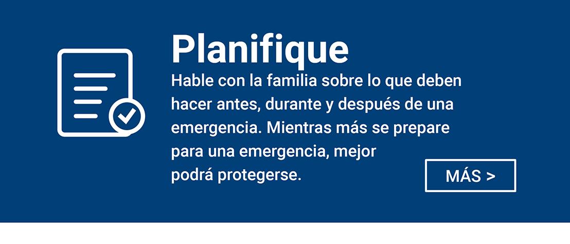 Planifique - Hable con la familia sobre lo que deben hacer antes, durante y despues de una emegencie. Mientras mas se prepare para une emergencia, mejor podra protgerse.