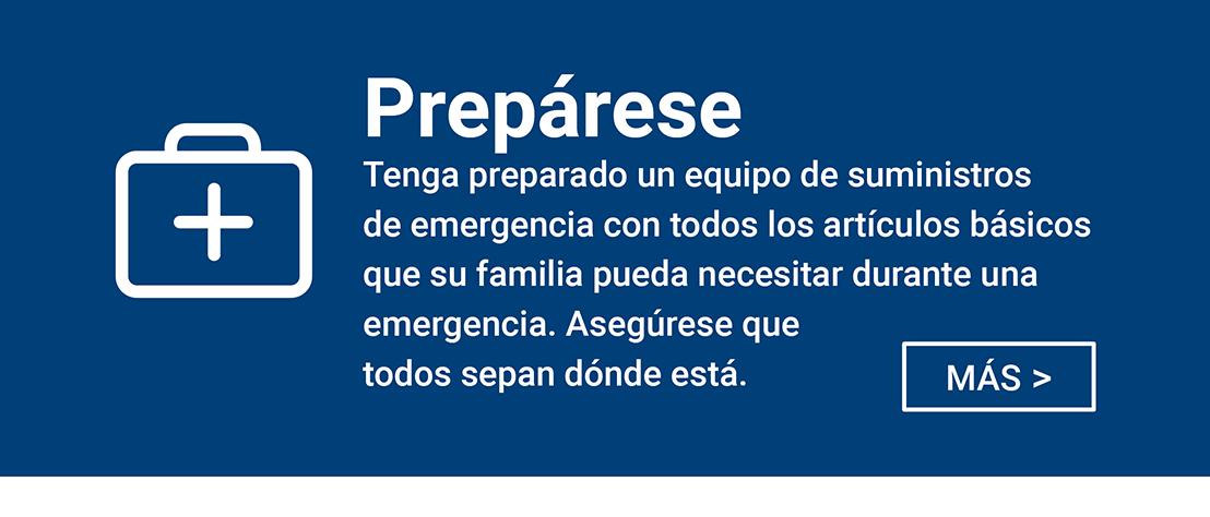 Preparese - Tenga preparado un equipo suministros de emergencia con todos los articulos basicios que su familia pueda necesitar deuante una emergencia. Asegurese que todos sepan donde esta.