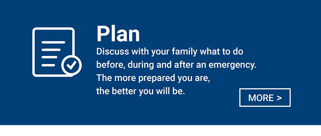 Plan - Discuss with your family what to do before, during and after an emergency.  The more prepared you are the better you will be.