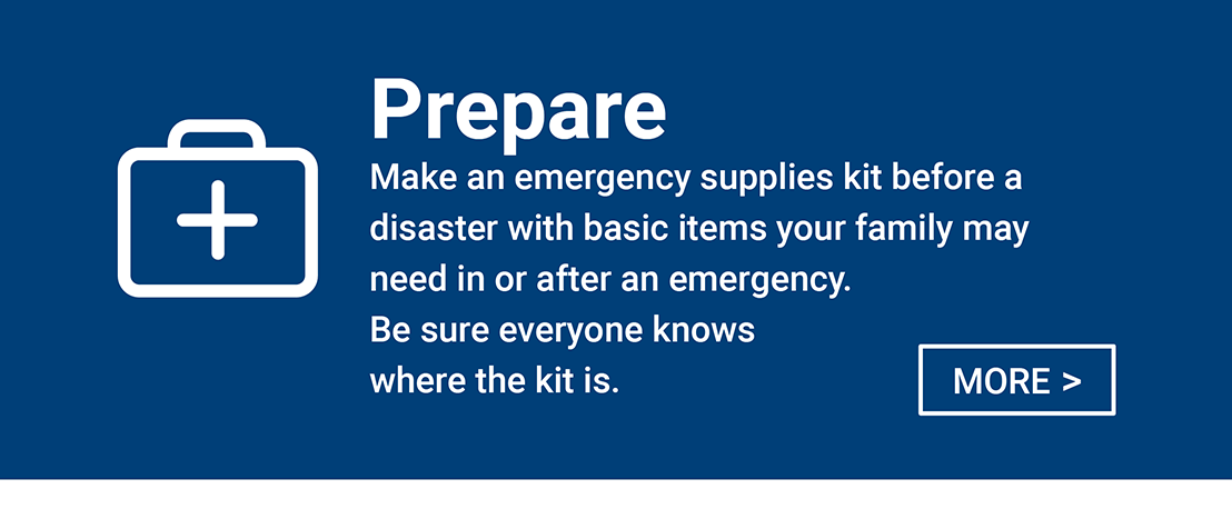 Prepare - Make an emergency supplies kit before a disaster with basic items your family may need in or after an emergency. Be sure everyone knows where the kit is.