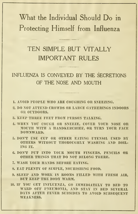 What the individual should do in protecting himself of influenza Ten simple but vitally important rules Influenza is conveyed by the secretions of the nose and mouth  1. Avoid people who are coughing or sneezing. 2. Do not attend crowds or large gathering indoors or outdoors. 3. Keep three feet from persons talking. 4. When you cough or sneeze, cover your nose or mouth with a handkerchief, or turn your face downward.